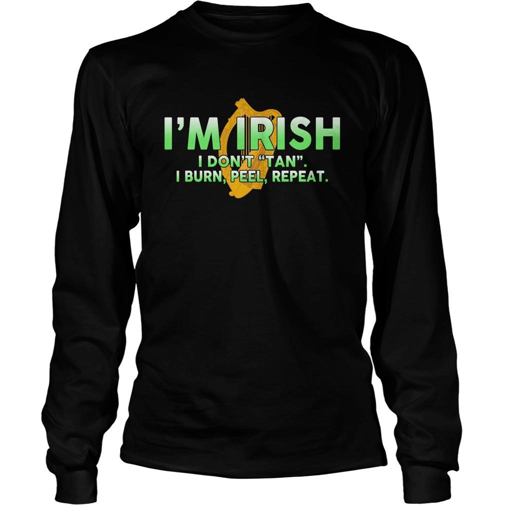 I'm Irish I don't tan I burn peel repeat longsleeve tee