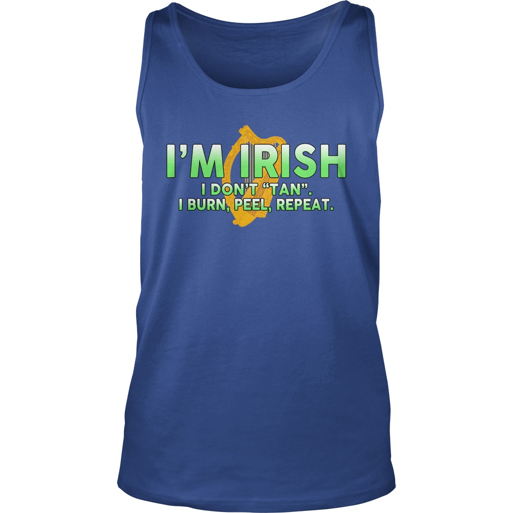 I'm Irish I don't tan I burn peel repeat tank top