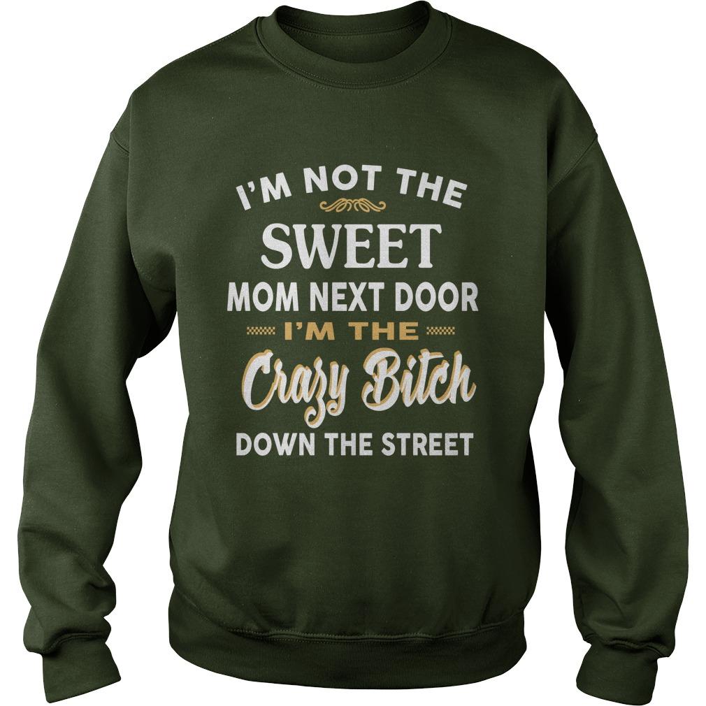 I'm not the sweet mom next door I'm the crazy bitch down the street sweatshirt