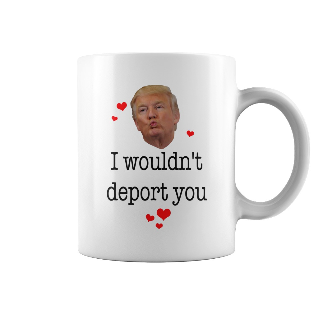 Donald Trump I want you on my side of the wall I wouldn't deport you mug