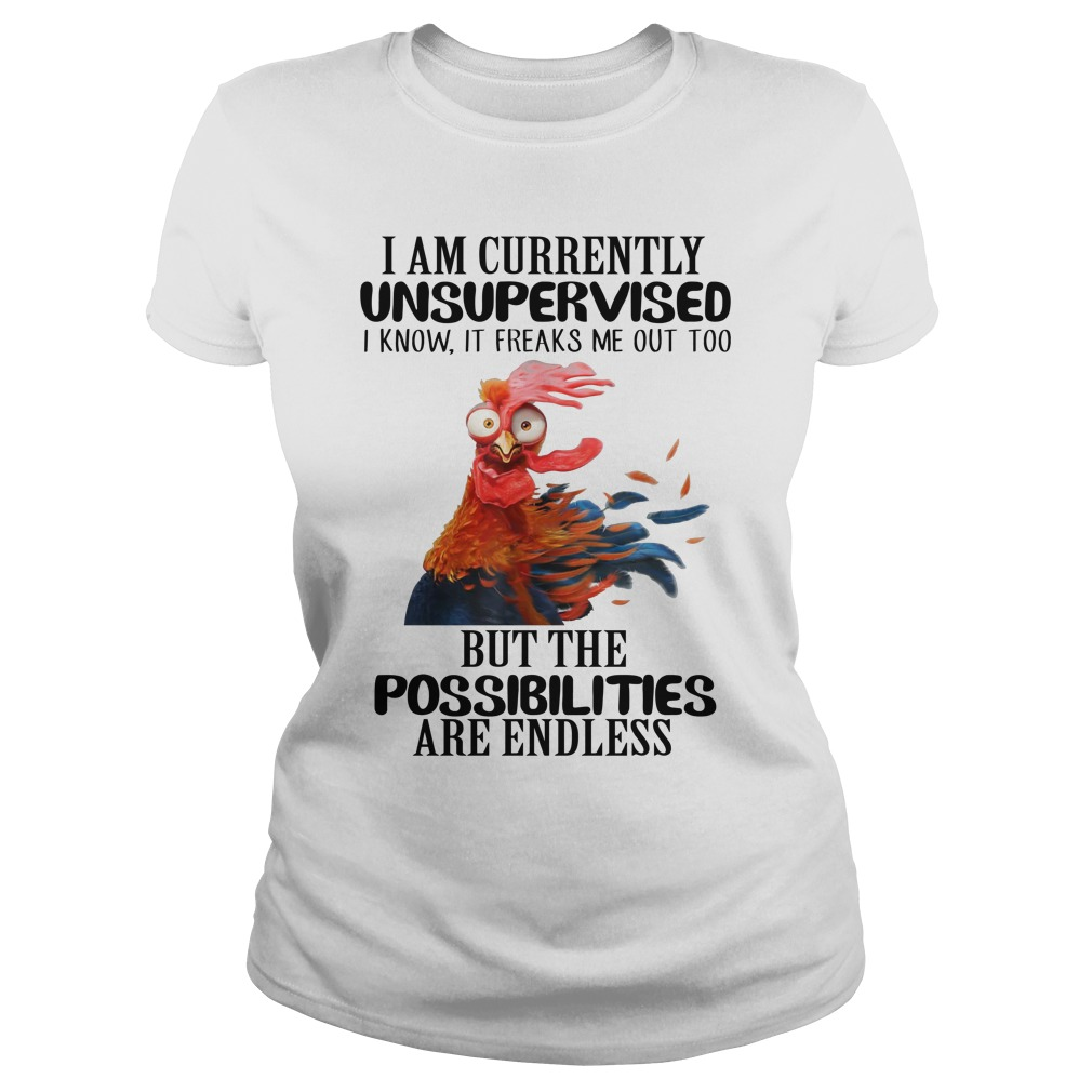 Chicken i am currently unsupervised but the possibilities are endless lady shirt