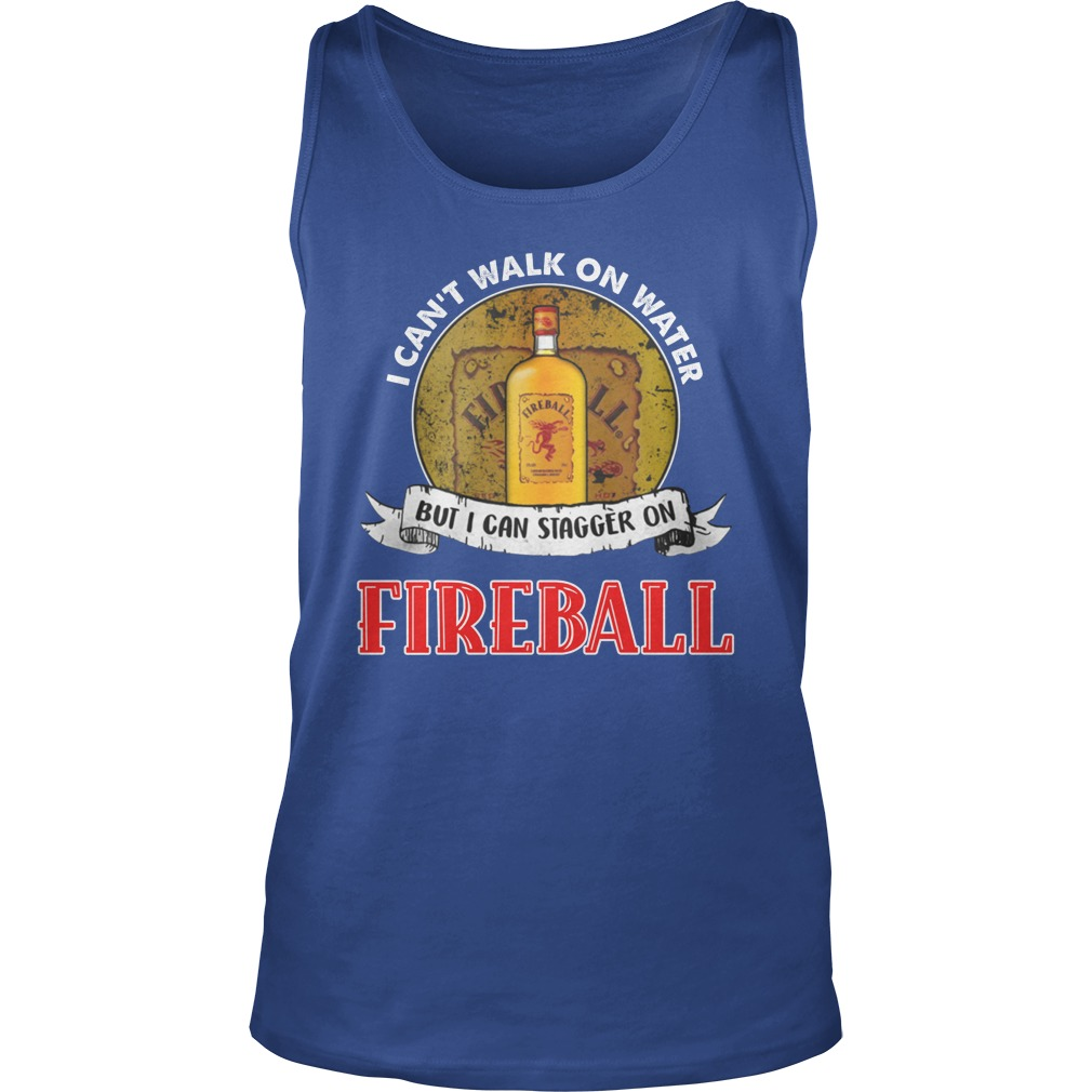 I cant walk on water but i can stagger on fireball tank top