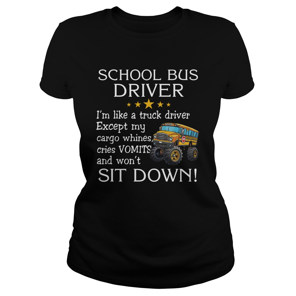 School bus driver i'm like a truck driver except my cargo whines cries vomits and wont it down lady shirt