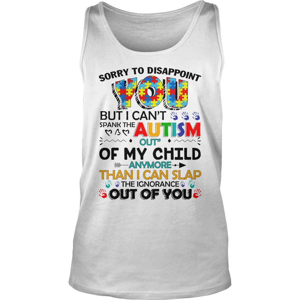 Sorry to disappoint you but I can't spank the autism out of my child tank top