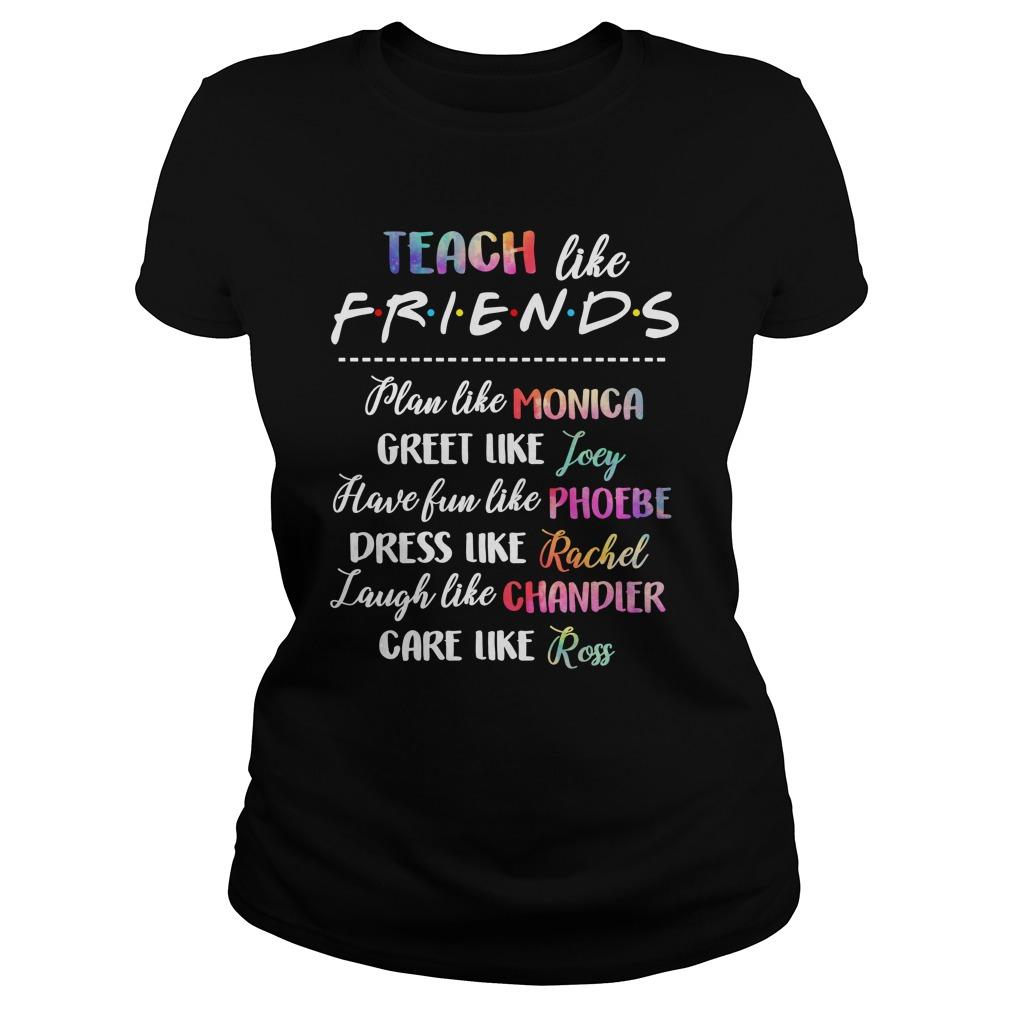 Teach like friends plan like Monica great like Joey lady shirt