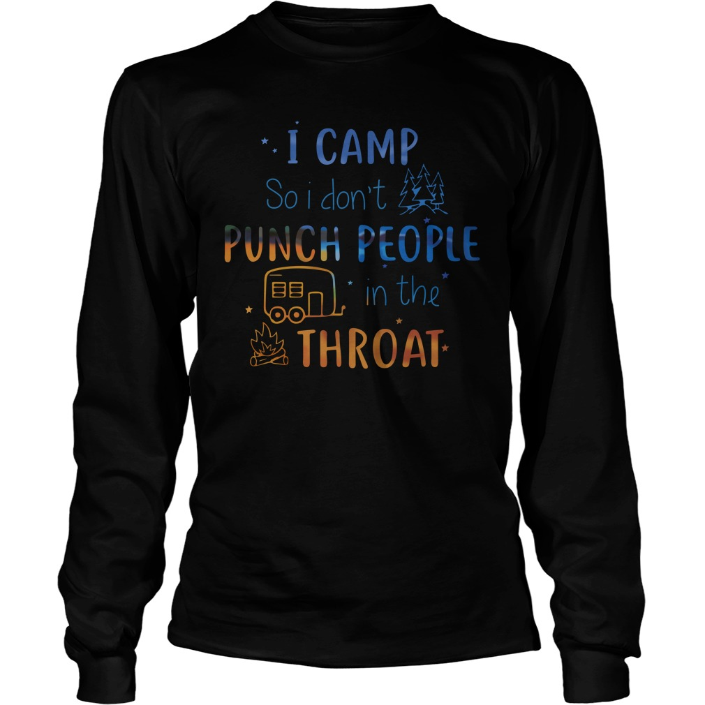 I camp so i don't punch people in the throat longsleeve tee