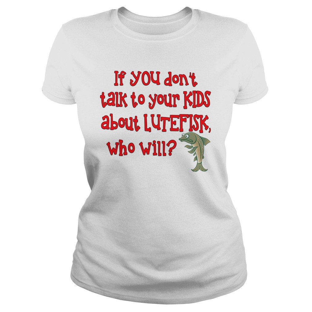 If you don't talk to your kids about lutefisk who will lady shirt