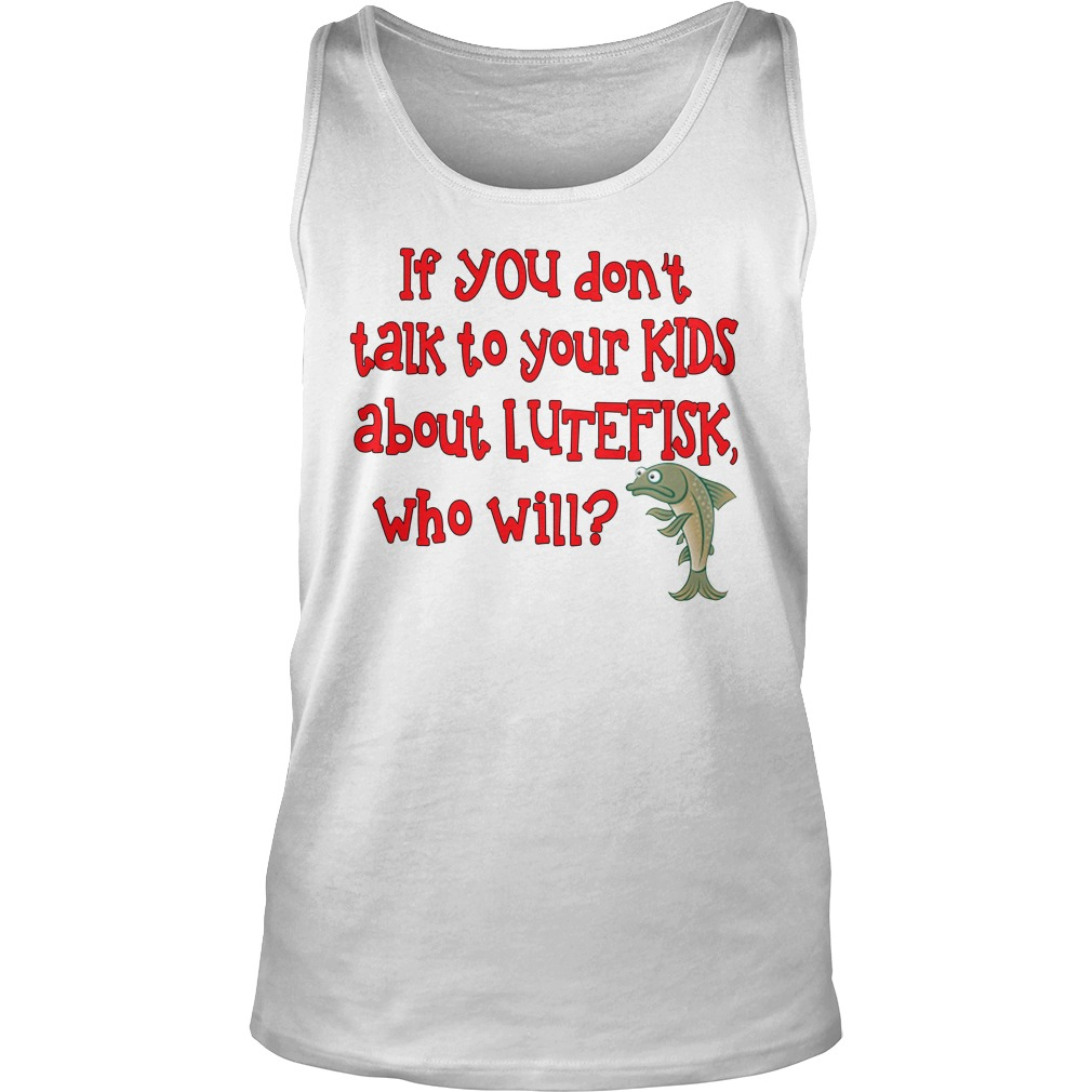 If you don't talk to your kids about lutefisk who will tank top
