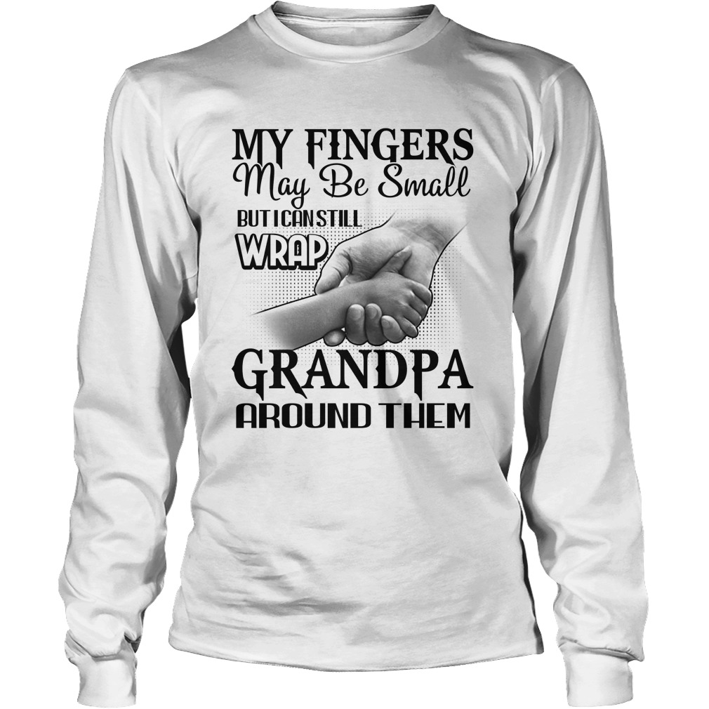 My fingers may be small but i can still wrap grandpa around them longsleeve tee