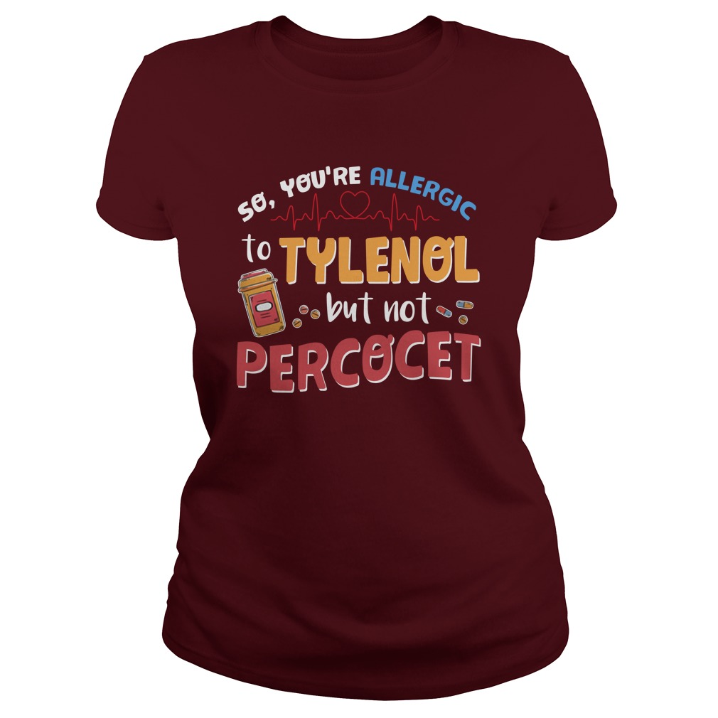So you're allergic to tylenol but not percocet lady shirt