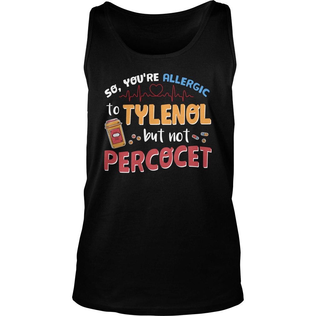 So you're allergic to tylenol but not percocet tank top