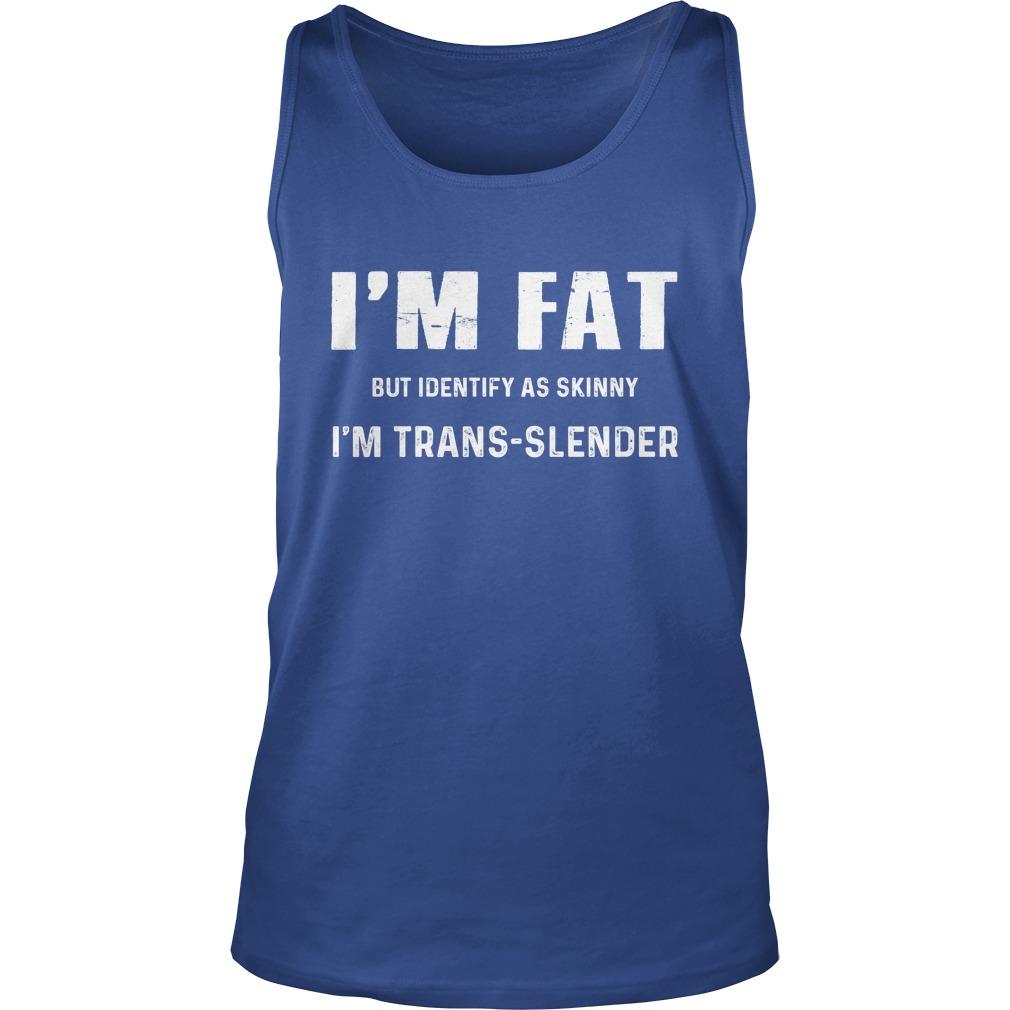 I'm fat but identify as skinny im trans slender tank top