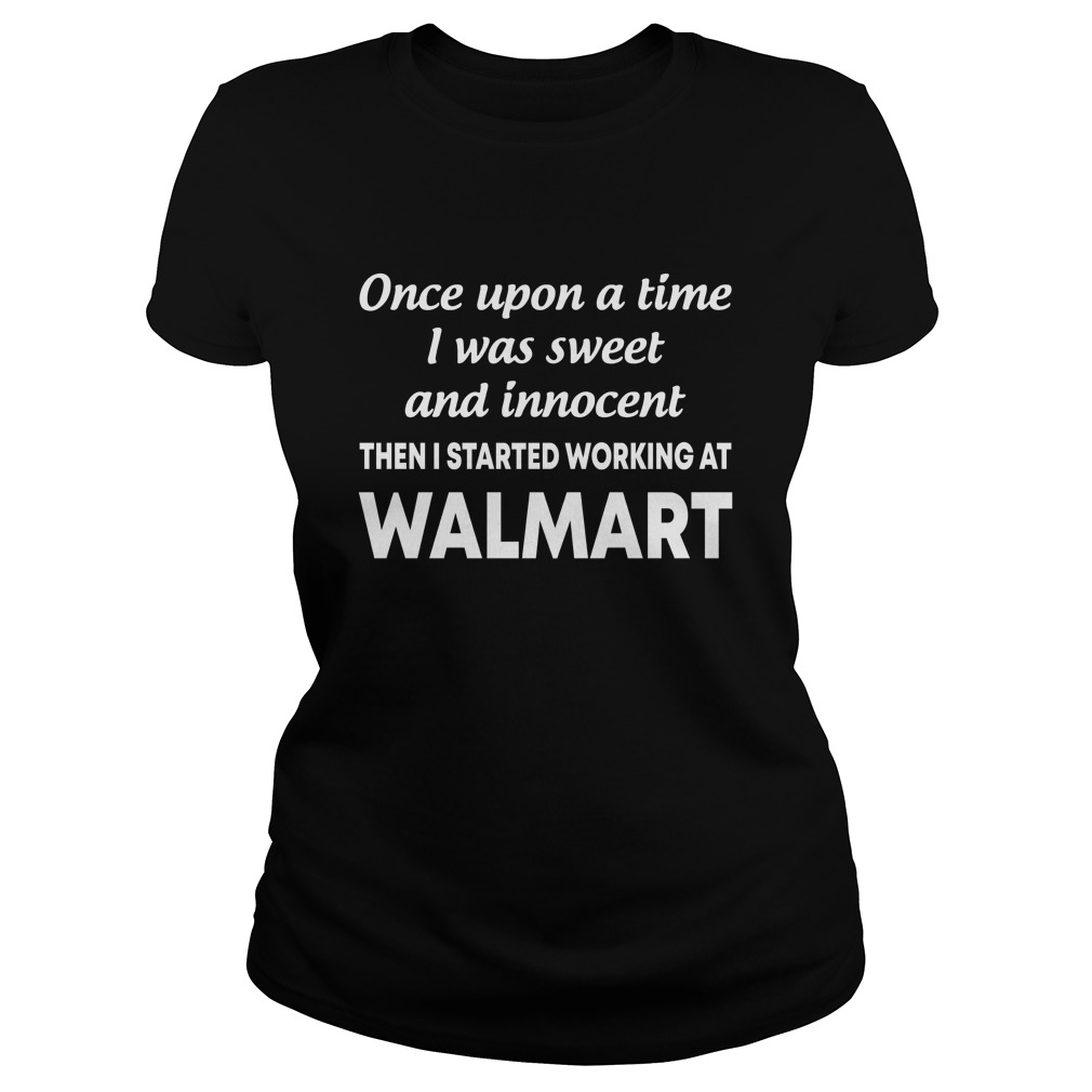 Once upon a time I was sweet and innocent then I started working at walmart lady shirt