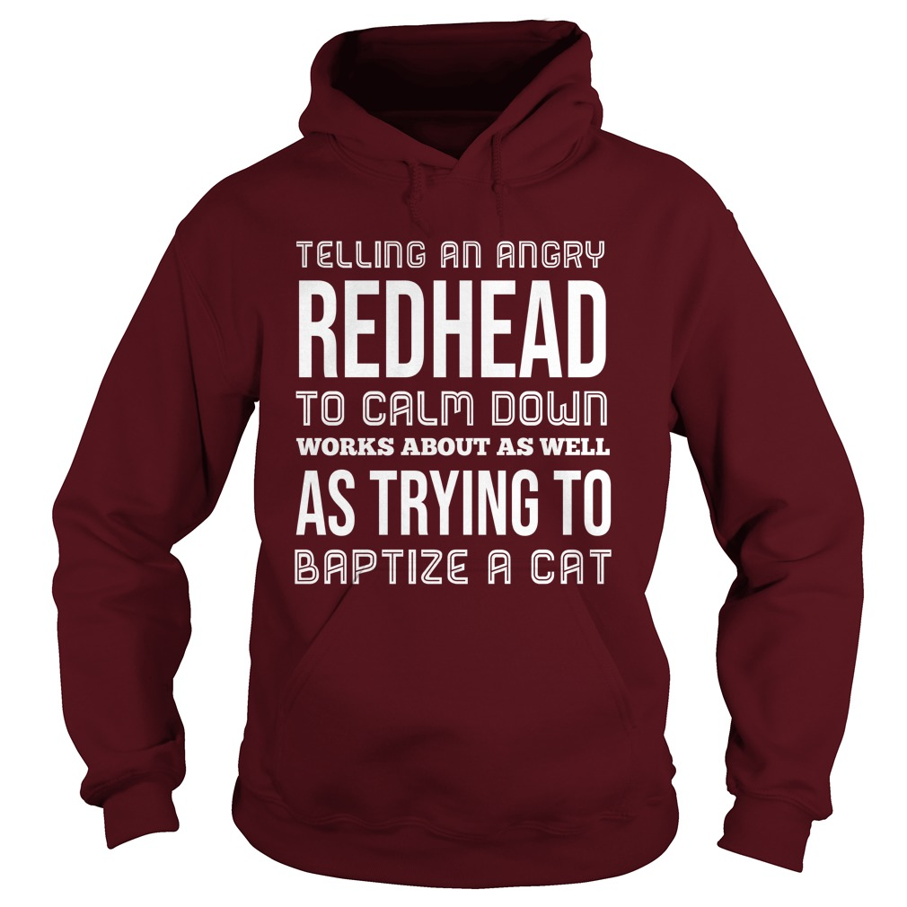 Telling an angry redhead to calm down works about as well as trying to baptize a cat hoodie