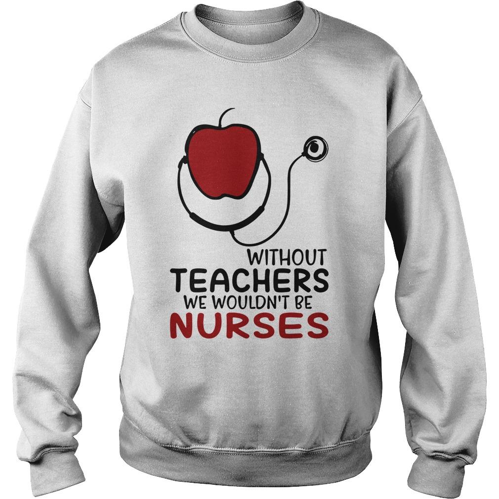 Without teachers we wouldn't be nurses sweatshirt