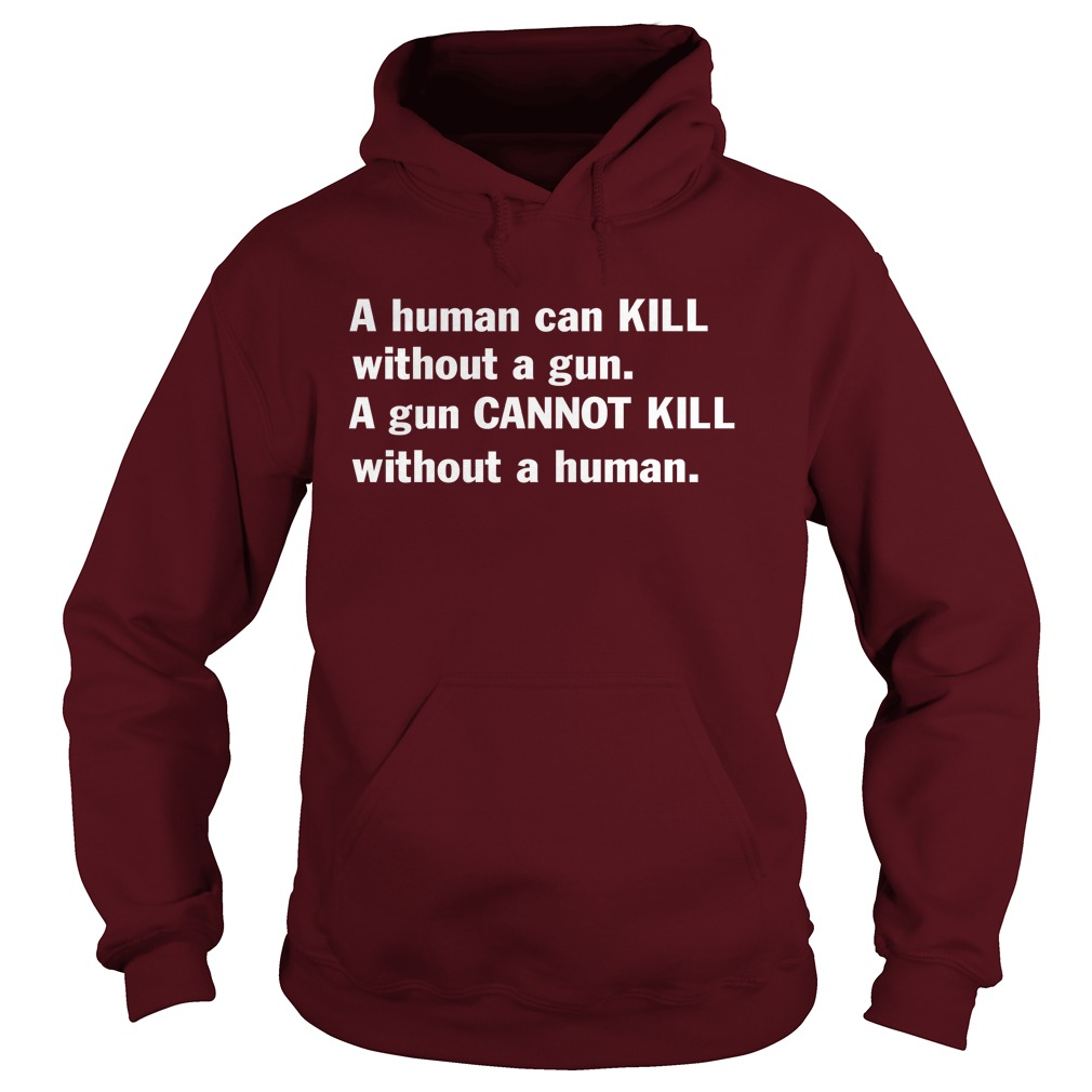 A Human Can Kill Without A Gun A Gun Cannot Kill Without A Human hoodie