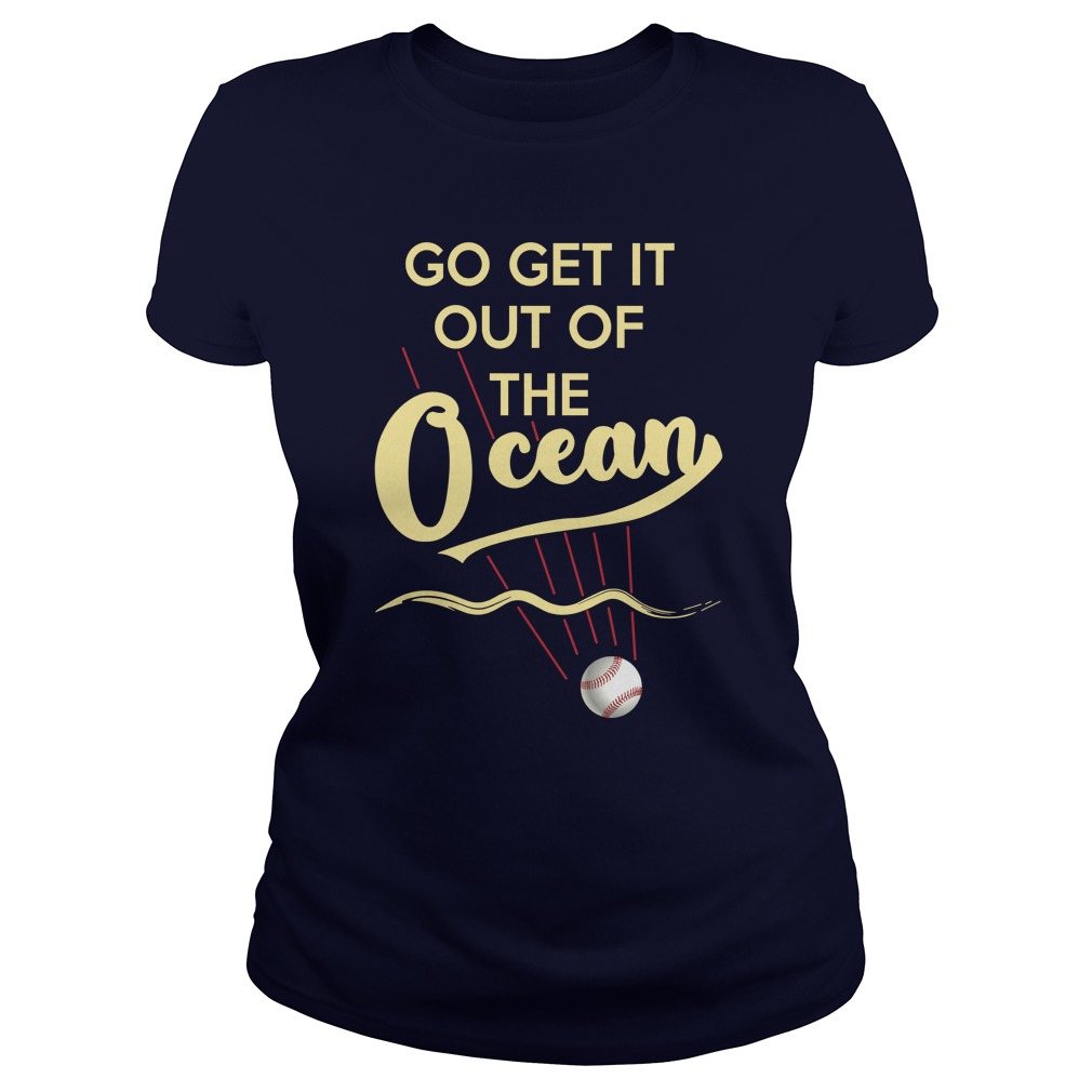 Baseball Go Get It Out Of The Ocean lady shirt