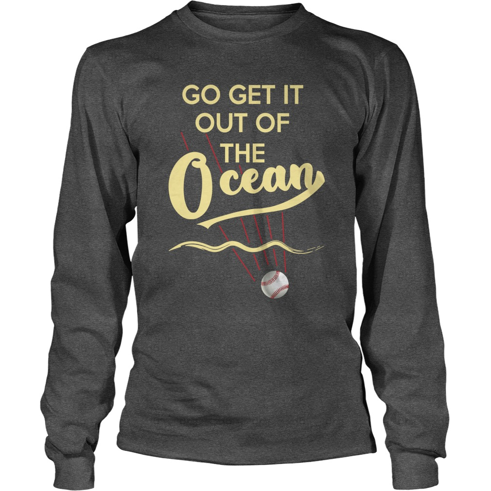 Baseball Go Get It Out Of The Ocean longsleeve tee