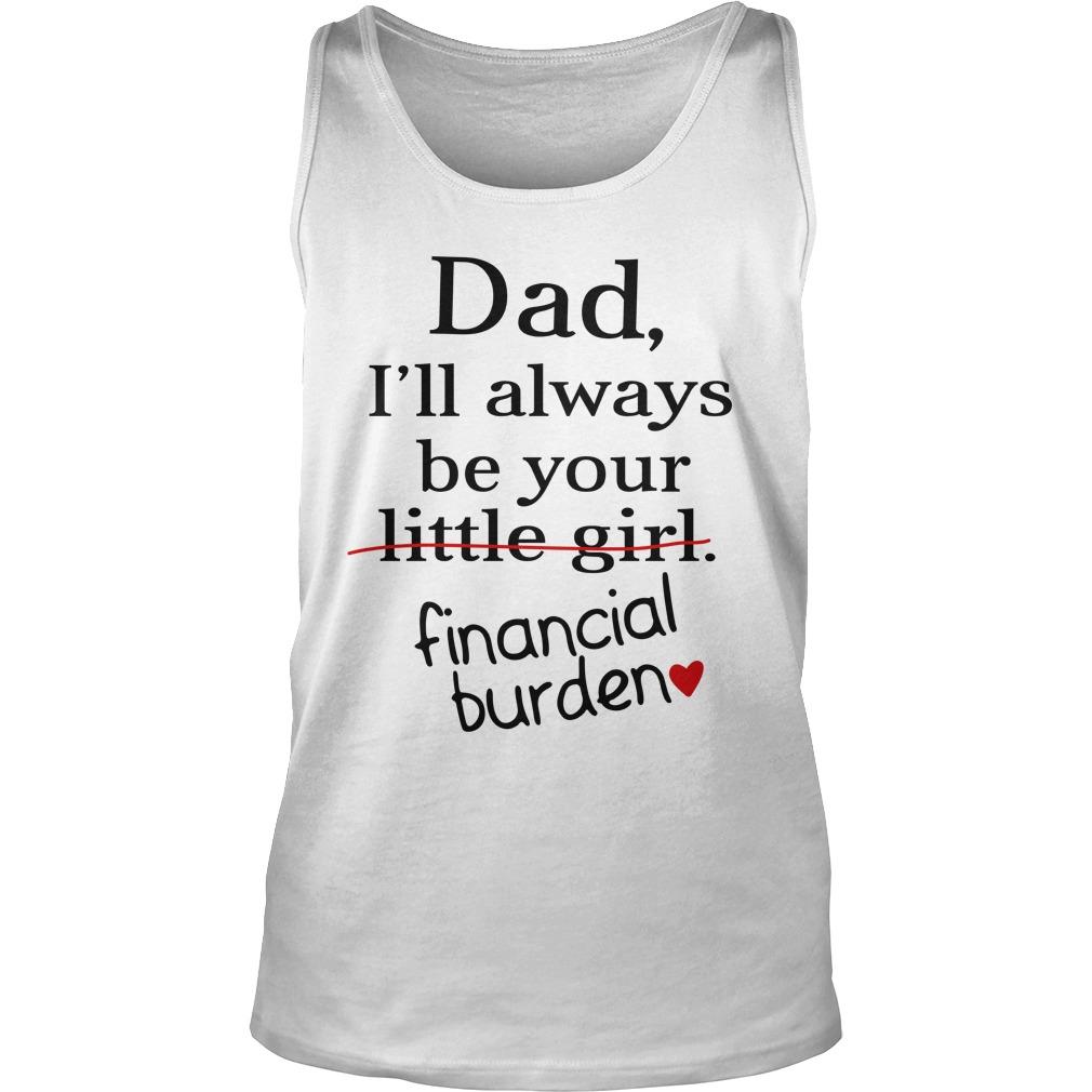 Dad i'll always be your little girl financial burden tank top