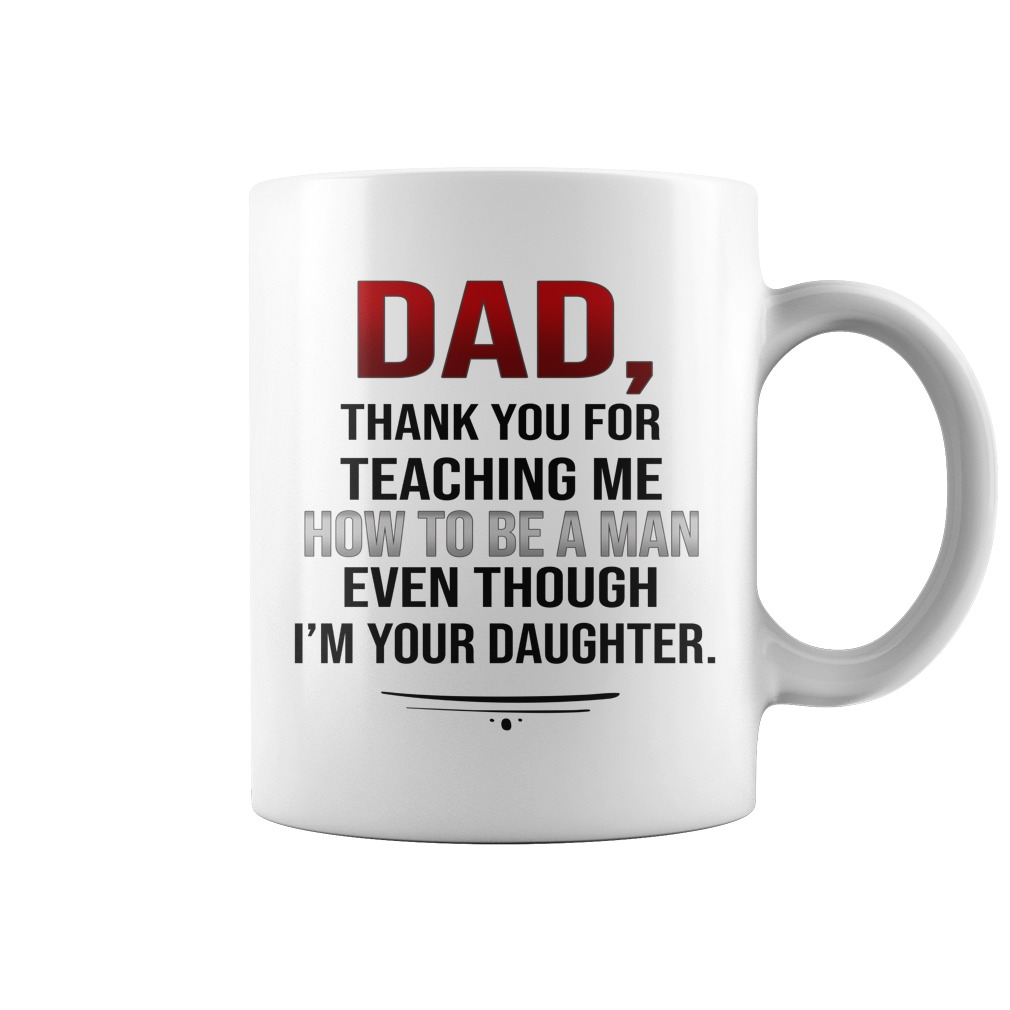 Dad thank you for teaching me how to be a man even though I'm your daughter mug