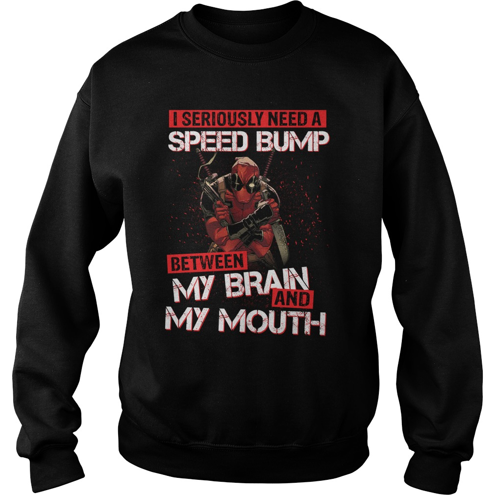 Deadpool I seriously need a speed bump between my brain and my mouth sweatshirt