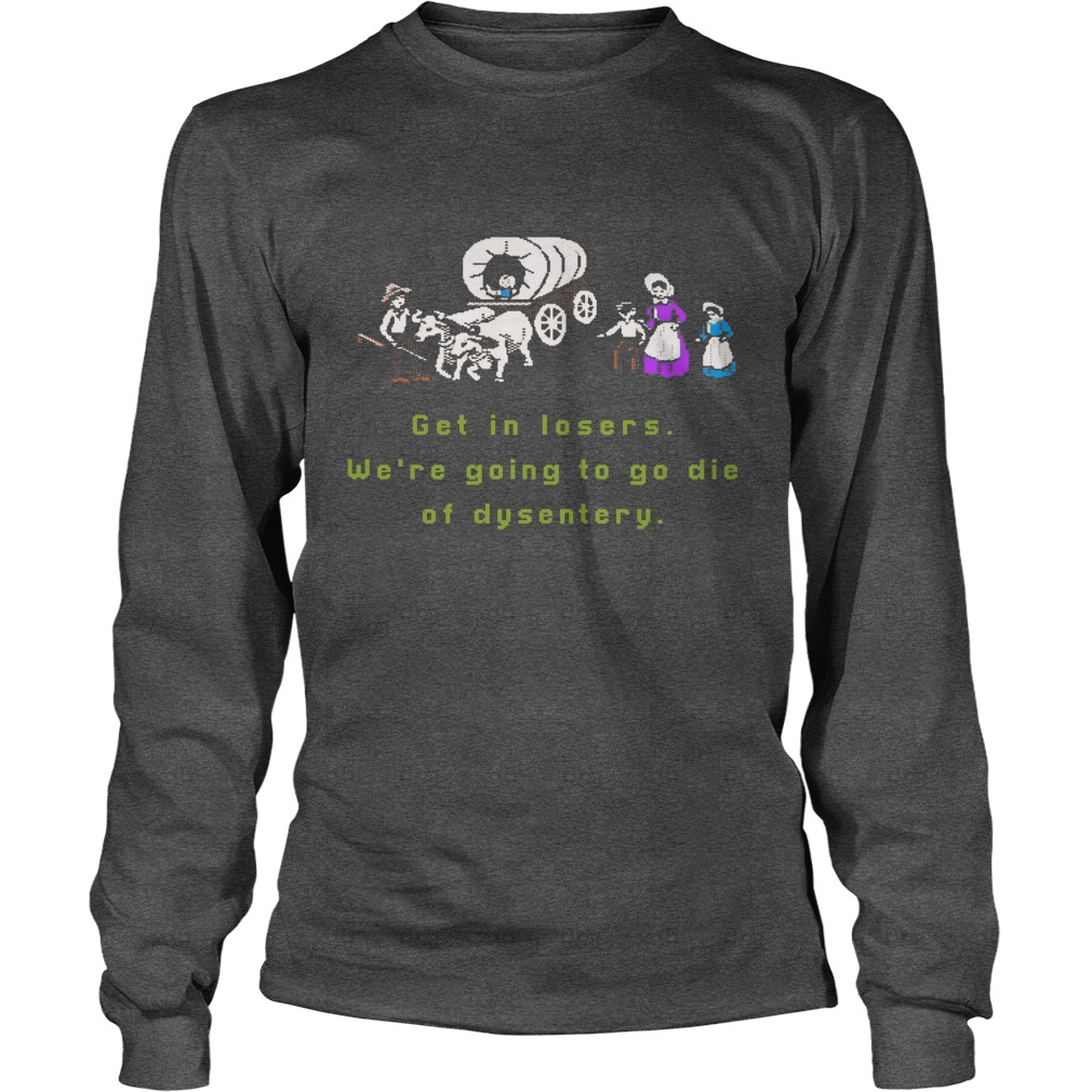 Get in losers we are going to go die of dysentery longsleeve tee