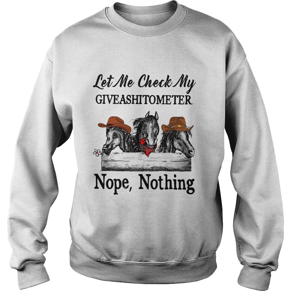 Horse let me check my giveashitometer nope nothing sweatshirt