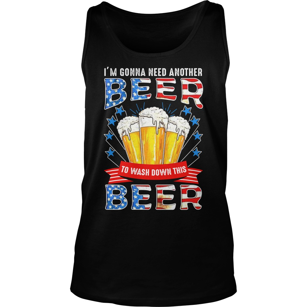 I'm Gonna Need Another Beer To Wash Down This Beer 4th Of July tank top