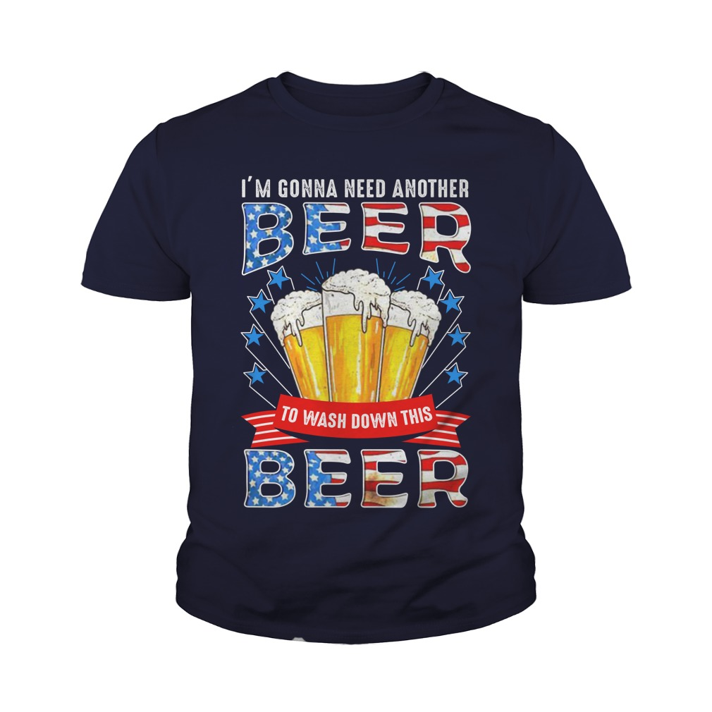 I'm Gonna Need Another Beer To Wash Down This Beer 4th Of July youth tee