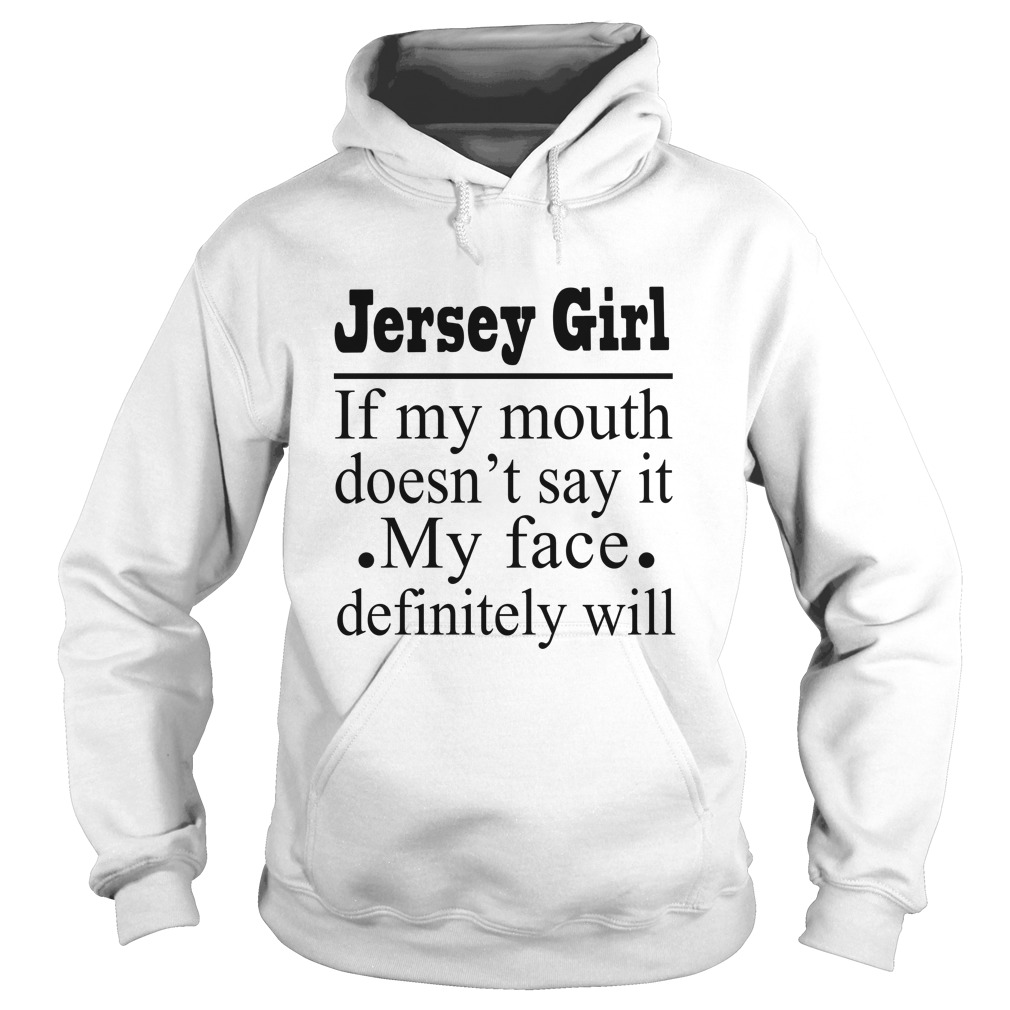 Jersey girl of my mouth doesn't say it my face definitely will hoodie