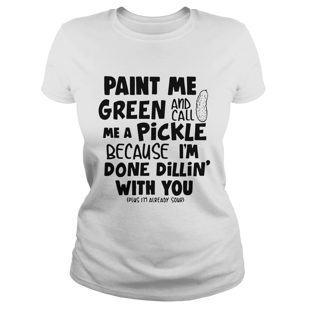 Paint me green and call me a pickle because I'm done dillin' with you lady shirt
