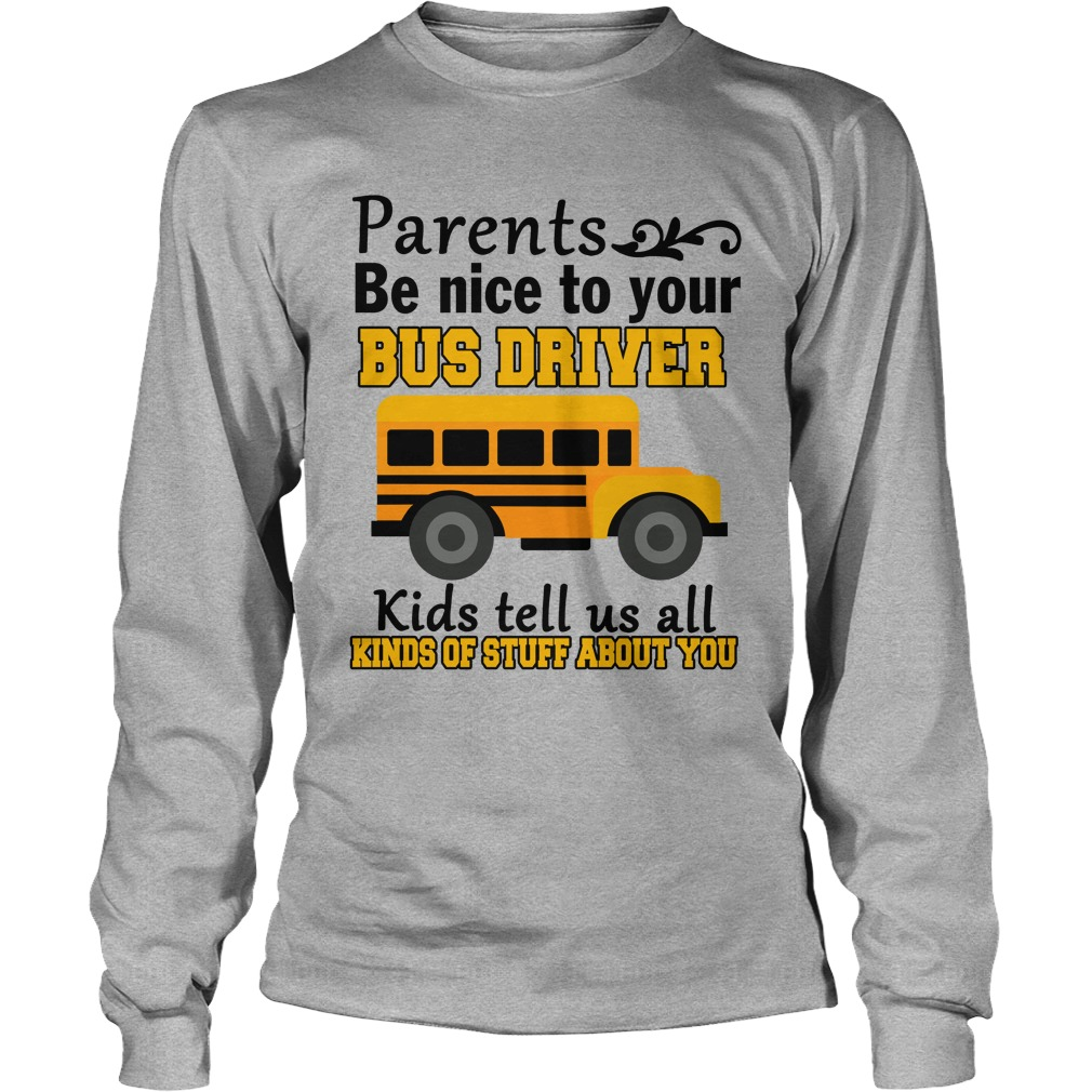 Parents be nice to the bus driver kids tell us all kind of stuff longsleeve tee