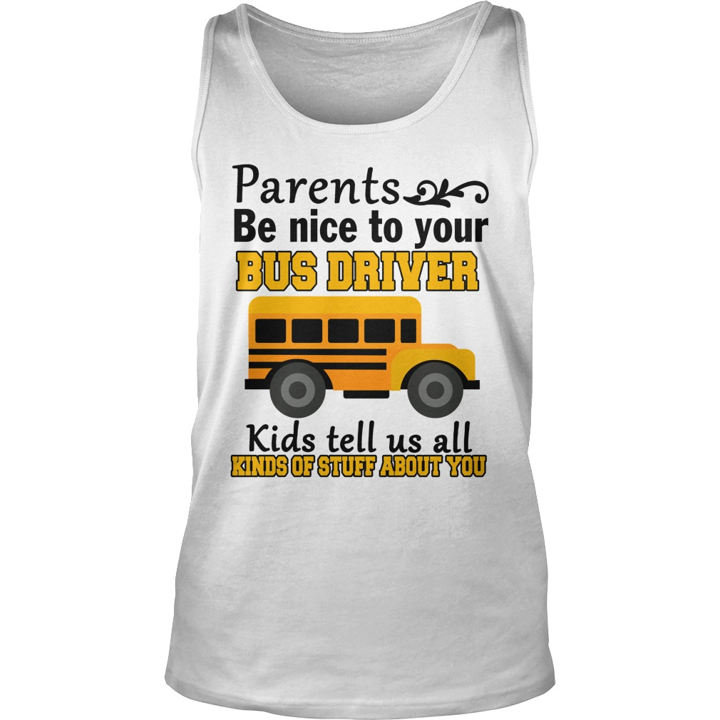 Parents be nice to the bus driver kids tell us all kind of stuff tank top