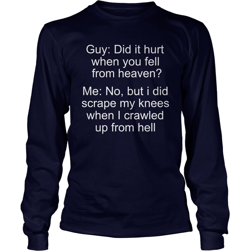 Guy did it hurt when you fell from heaven me no but i did scrape my knees longsleeve tee