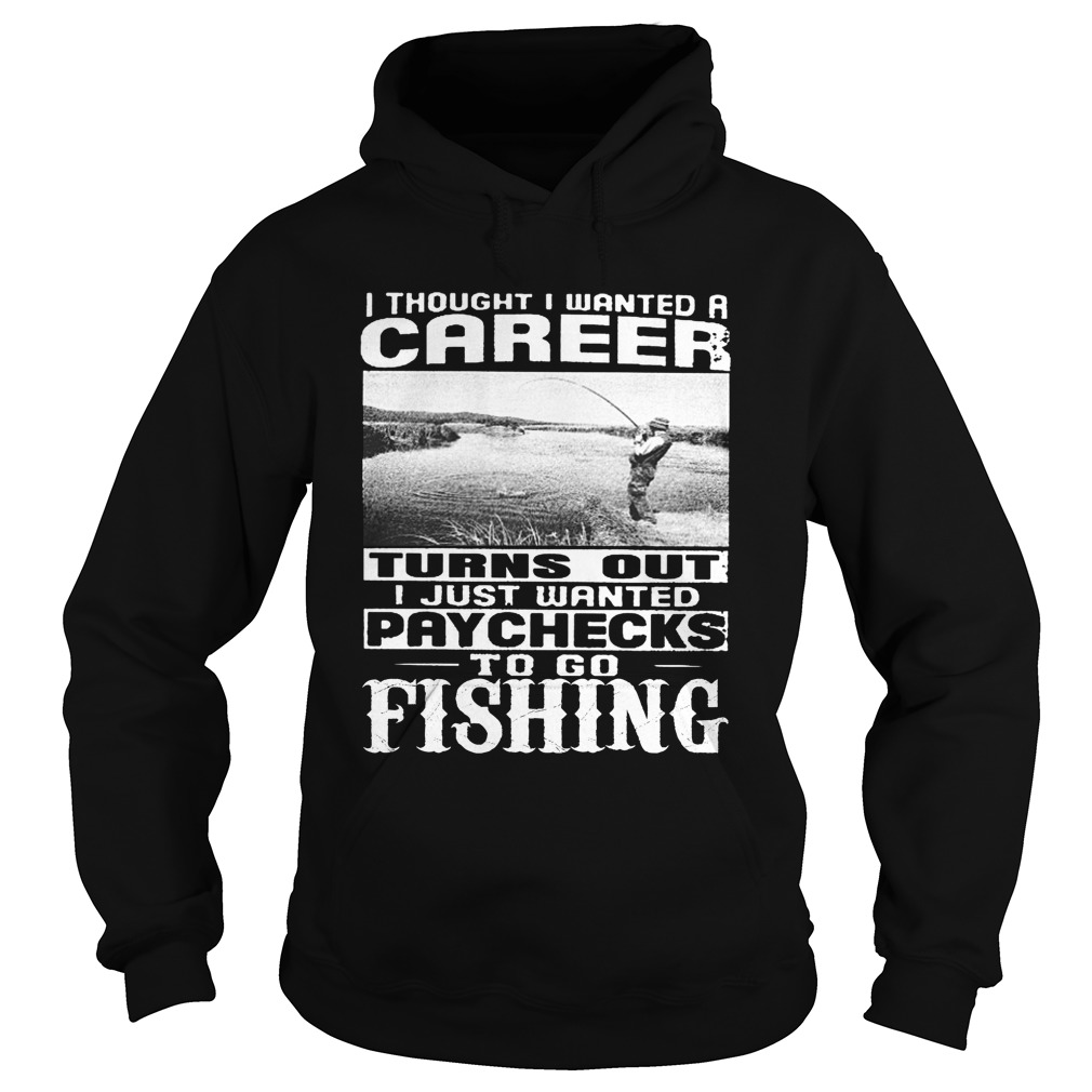 I thought i wanted a career turn out i just wanted paychecks to go fishing hoodie