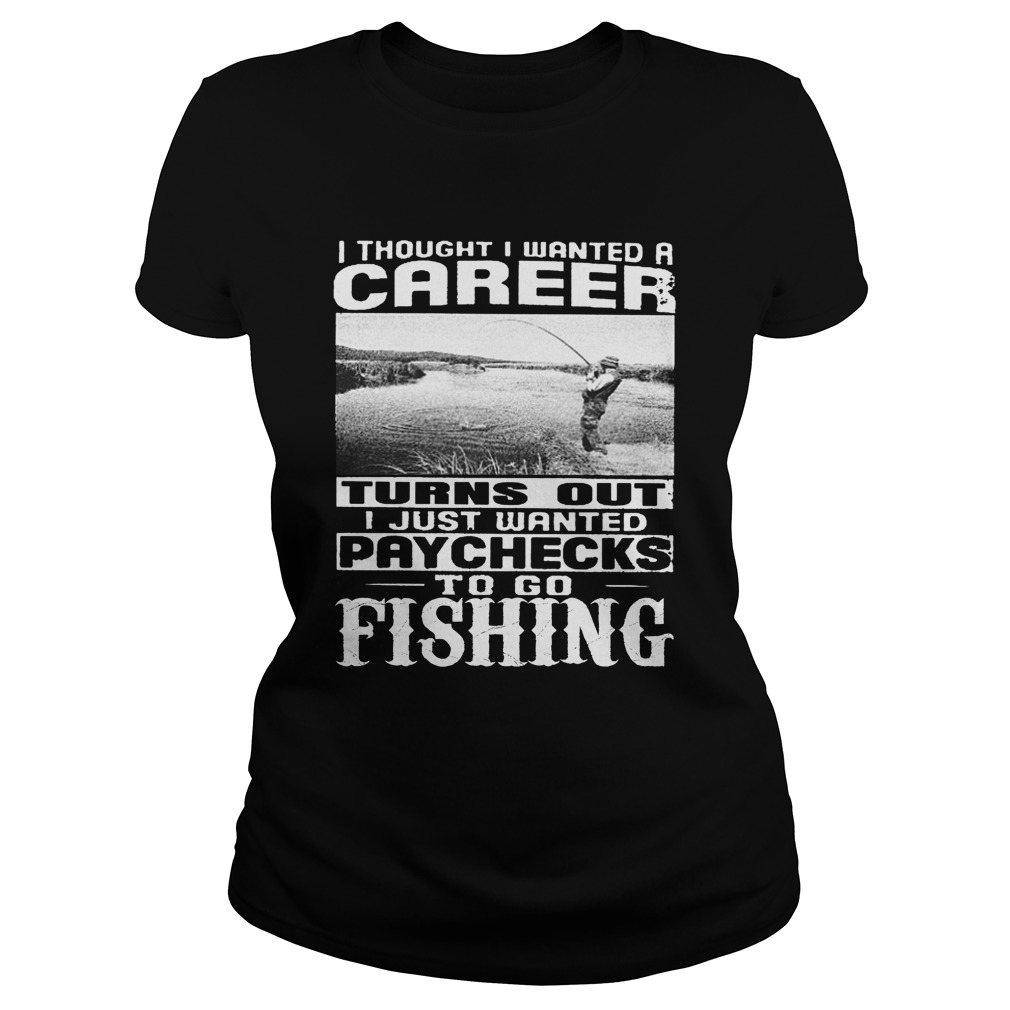 I thought i wanted a career turn out i just wanted paychecks to go fishing lady shirt
