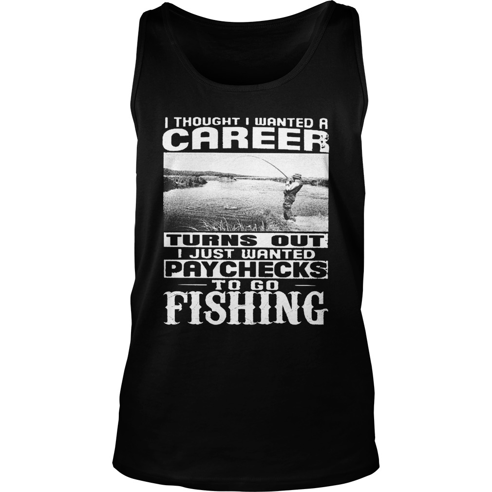 I thought i wanted a career turn out i just wanted paychecks to go fishing tank top