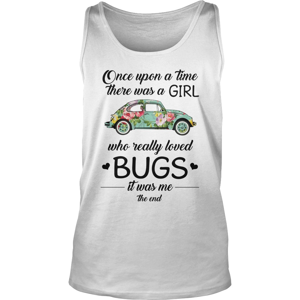 One upon a time there was a girl who really loved Bugs it was me the end tank top