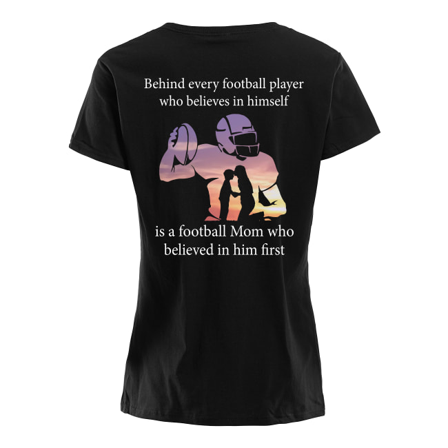 Behind every football player who believes in himself is a football mom women's shirt