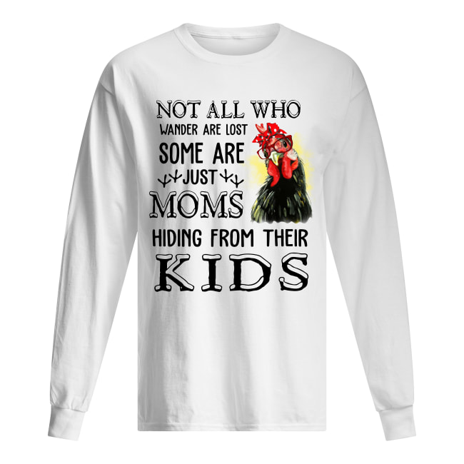 Chicken Not all who wander are lost some are just mom hiding from their kids long sleeved