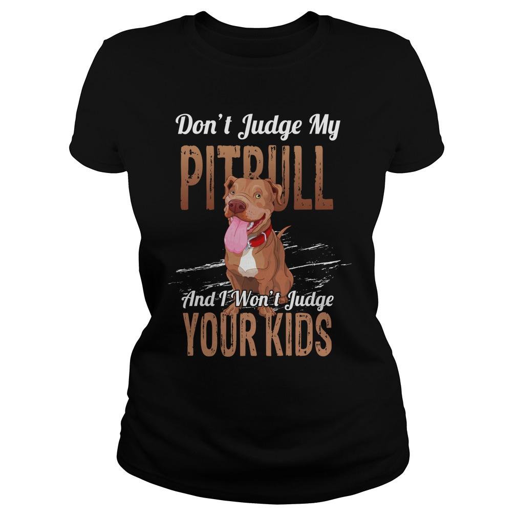 Don't judge my pitbull and i won't judge your kids lady shirt