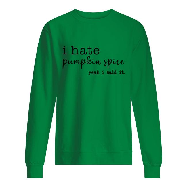 I hate pumpkin spice yeah i said it sweatshirt