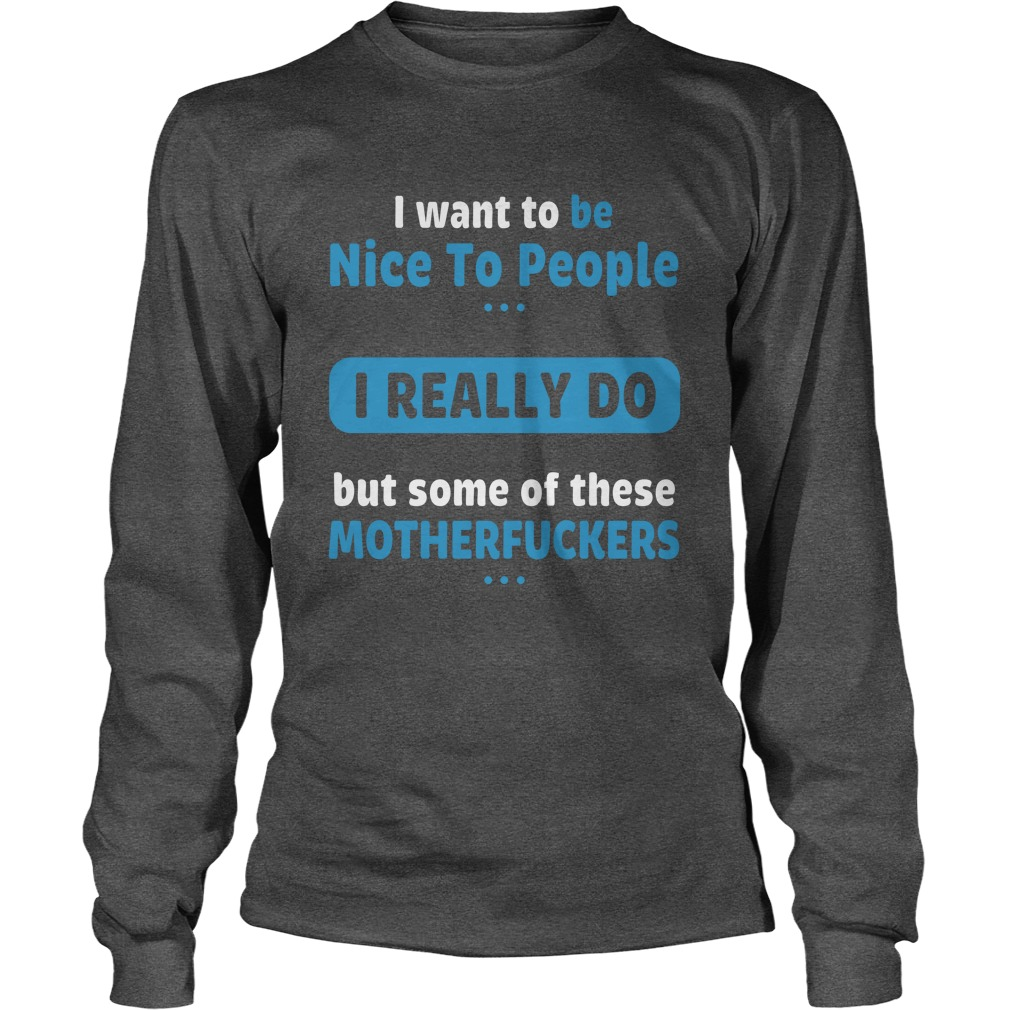 I want to be nice people I really do but some of these motherfuckers longsleeve tee