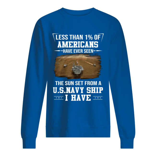 Less than 1% of Americans have ever seen the sun set from a US Navy ship i have sweatshirt