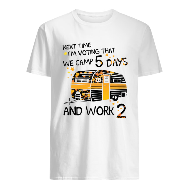 Next time i'm voting that we camp 5 days and work 2 men's shirt