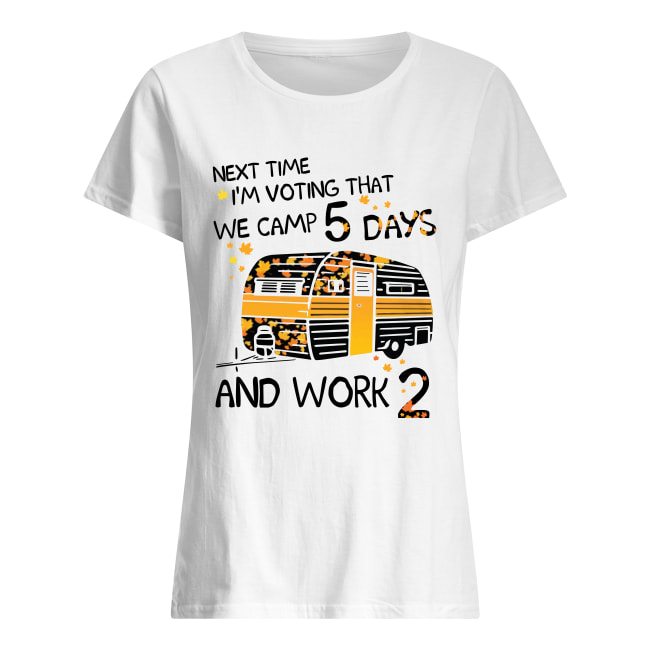Next time i'm voting that we camp 5 days and work 2 women's shirt