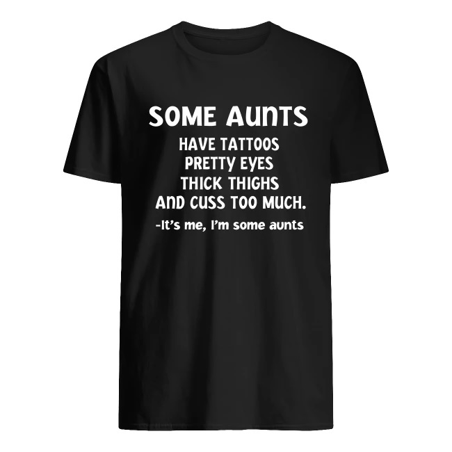 Some aunts have tattoos pretty eyes thick thighs and cuss too much men's shirt