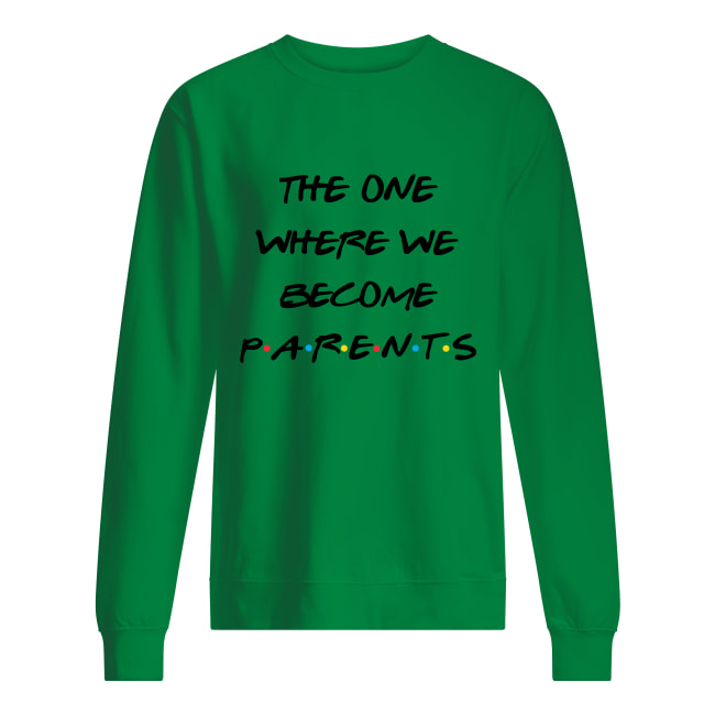 Friends the one where we become parents sweatshirt