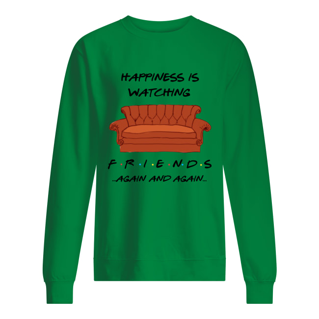 Happiness is watching Friends again and again sweatshirt