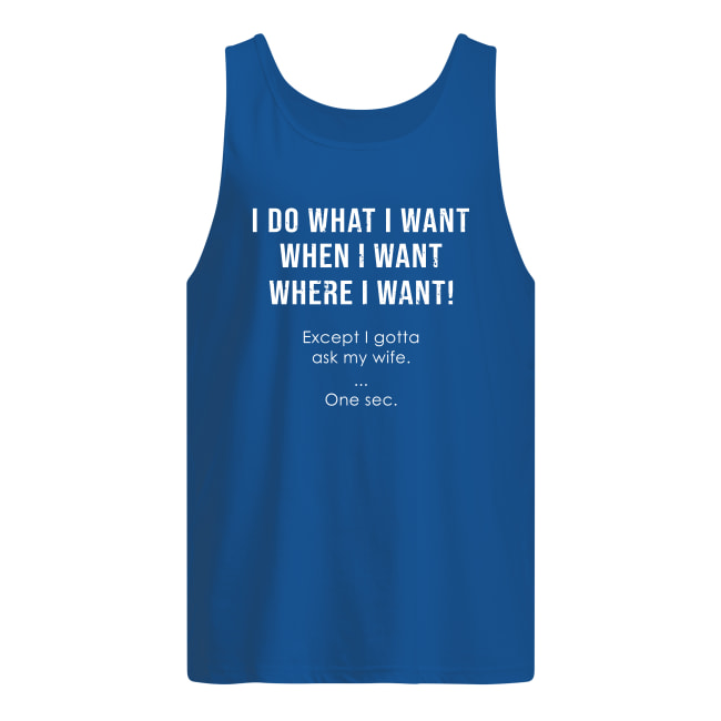 I do what i want where i want except i gotta ask my wife tank top